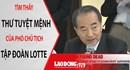 THẾ GIỚI 24H: Phó Chủ tịch Tập đoàn Lotte viết gì trong thư tuyệt mệnh?