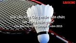 Video: Giải cầu lông sôi động, kịch tính dành cho Công nhân viên chức lao động toàn quốc 2015