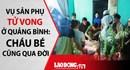 Mẹ con sản phụ tử vong ở Quảng Bình: Bệnh viện cam kết xử lý nếu sai phạm