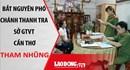 Nóng 24H: Bắt nguyên Phó chánh thanh tra Sở GTVT Cần Thơ tham nhũng