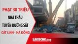 Nóng 24H: Phạt 30 triệu nhà thầu tuyến đường sắt Cát Linh - Hà Đông