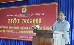 LĐLĐ tỉnh Quảng Ngãi: Triển khai kế hoạch đại hội Công đoàn các cấp nhiệm kỳ 2018 - 2023